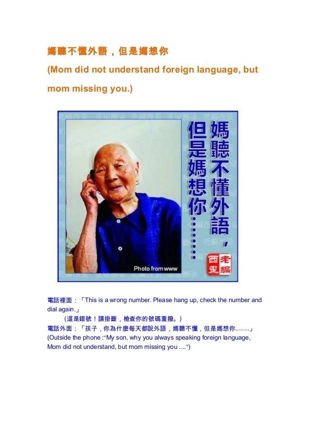 媽聽不懂外語,但是媽想你(Mom did not understand foreign language, butmom missing you.)電話裡面:「This is a wrong number. Please hang up, ch...