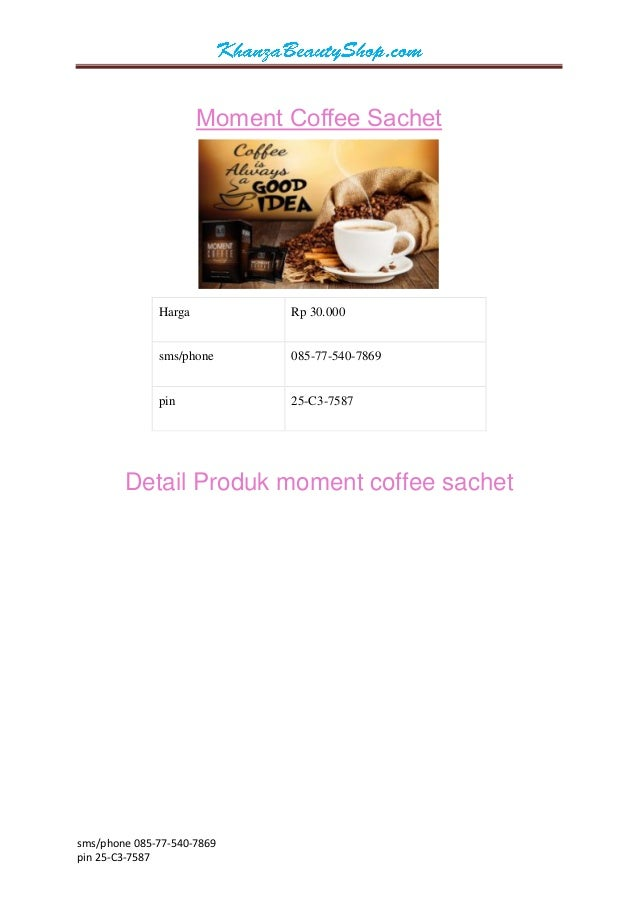sms/phone 085-77-540-7869  pin 25-C3-7587  Moment Coffee Sachet  Harga  Rp 30.000  sms/phone  085-77-540-7869  pin  25-C3-...