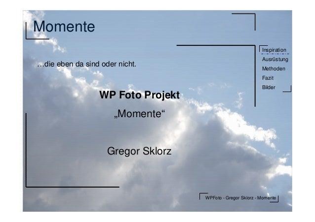 WPFoto - Gregor Sklorz - MomenteInspirationAusrüstungMethodenFazitBilderMomente…die eben da sind oder nicht.WP Foto Projek...