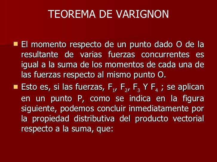 TEOREMA DE VARIGNON <ul><li>El momento respecto de un punto dado O de la resultante de varias fuerzas concurrentes es igua...