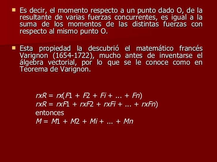 <ul><li>Es decir, el momento respecto a un punto dado O, de la resultante de varias fuerzas concurrentes, es igual a la su...