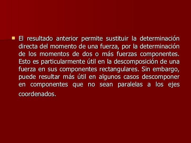 <ul><li>El resultado anterior permite sustituir la determinación directa del momento de una fuerza, por la determinación d...
