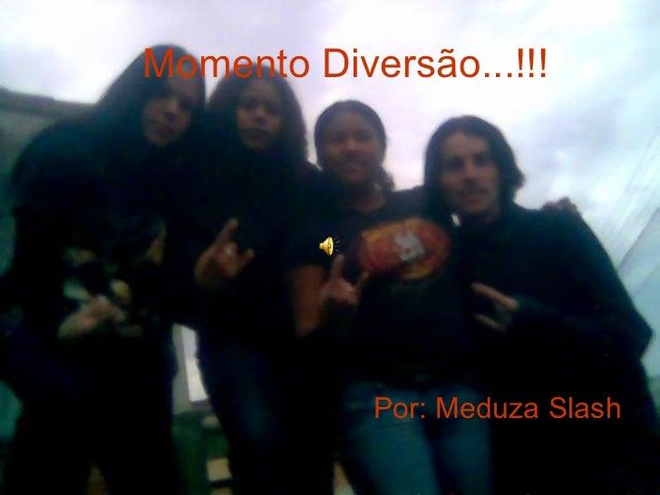 Momento Diversão...!!! Por: Meduza Slash