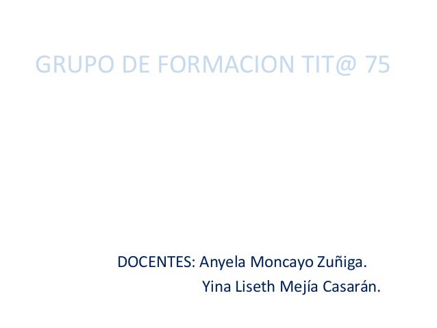 GRUPO DE FORMACION TIT@ 75 DOCENTES: Anyela Moncayo Zuñiga. Yina Liseth Mejía Casarán.