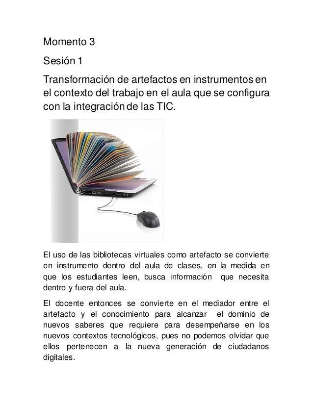 Momento 3 Sesión 1 Transformación de artefactos en instrumentos en el contexto del trabajo en el aula que se configura con...