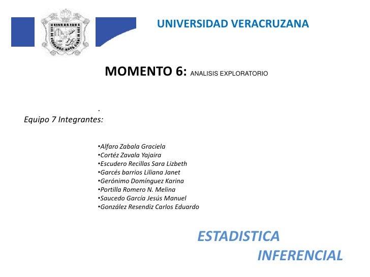 UNIVERSIDAD VERACRUZANA<br />MOMENTO 6: ANALISIS EXPLORATORIO<br />.<br />Equipo 7 Integrantes:<br /><ul><li>Alfaro Zabala...