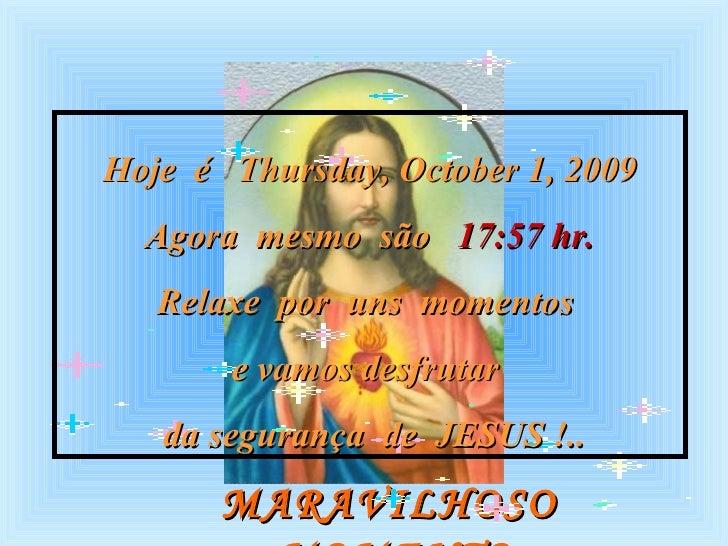 MARAVILHOSO  MOMENTO Hoje  é  Thursday, October 1, 2009 Agora  mesmo  são  17:57  hr. Relaxe  por  uns  momentos  e vamos ...