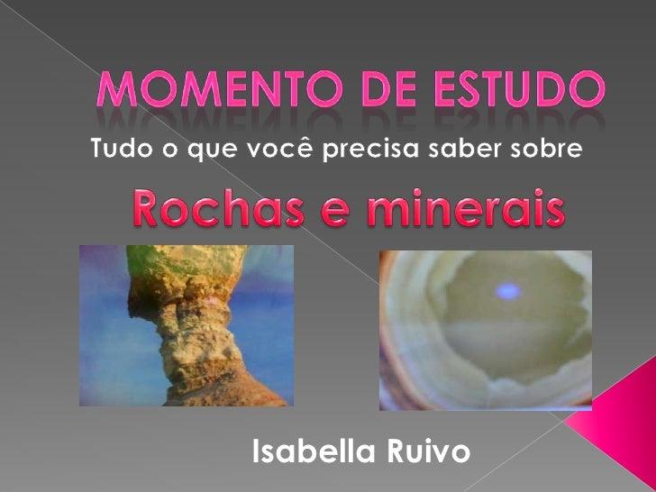 Momento de Estudo<br />Tudo o que você precisa saber sobre<br />Rochas e minerais<br />Isabella Ruivo<br />