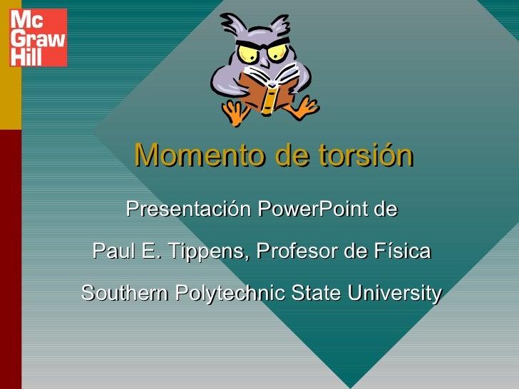 Momento de torsión    Presentación PowerPoint de Paul E. Tippens, Profesor de FísicaSouthern Polytechnic State University