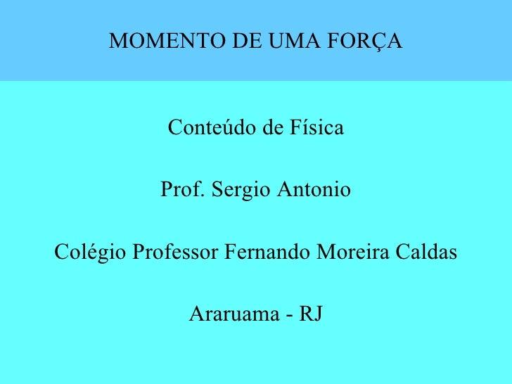 MOMENTO DE UMA FORÇA <ul><li>Conteúdo de Física </li></ul><ul><li>Prof. Sergio Antonio </li></ul><ul><li>Colégio Professor...