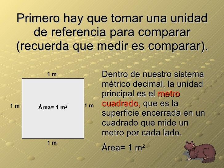 Primero hay que tomar una unidad de referencia para comparar (recuerda que medir es comparar). Dentro de nuestro sistema m...