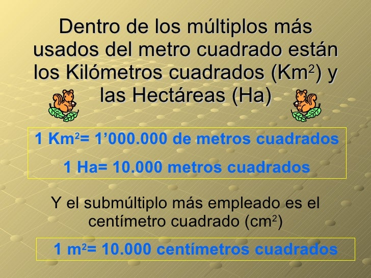 Dentro de los múltiplos más usados del metro cuadrado están los Kilómetros cuadrados (Km 2 ) y las Hectáreas (Ha) 1 Km 2 =...