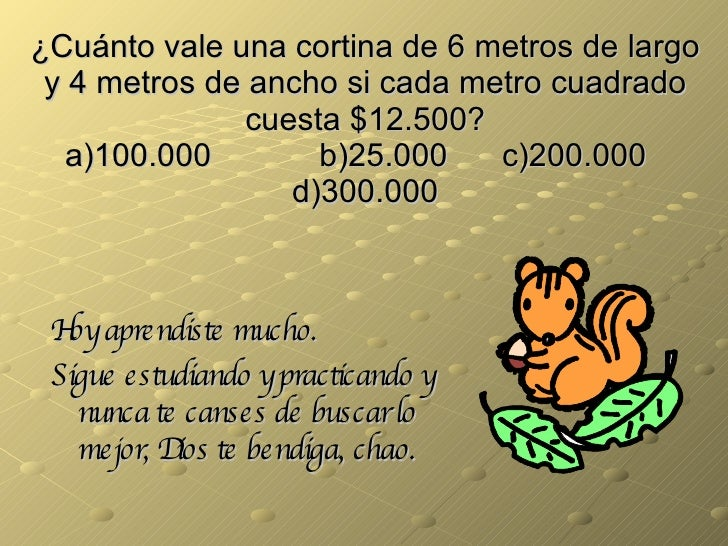 ¿Cuánto vale una cortina de 6 metros de largo y 4 metros de ancho si cada metro cuadrado cuesta $12.500? a)100.000   b)25....