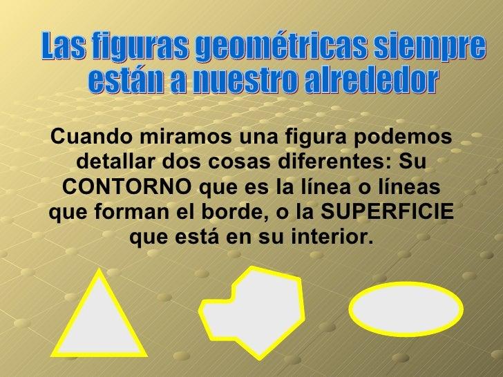 Las figuras geométricas siempre están a nuestro alrededor Cuando miramos una figura podemos detallar dos cosas diferentes:...