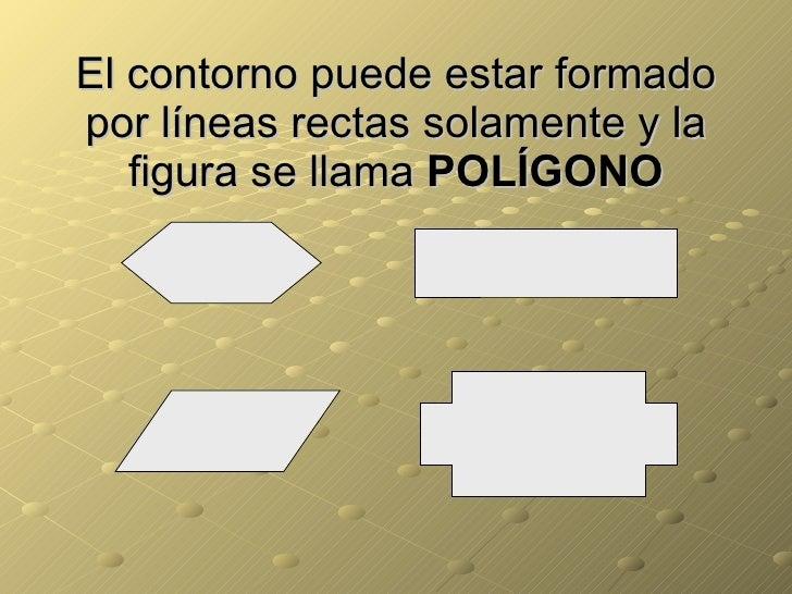 El contorno puede estar formado por líneas rectas solamente y la figura se llama  POLÍGONO