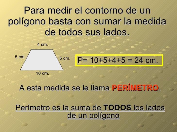 Para medir el contorno de un polígono basta con sumar la medida de todos sus lados. <ul><li>A esta medida se le llama  PER...