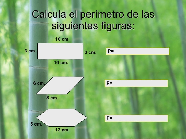 Calcula el perímetro de las siguientes figuras: 3 cm. 10 cm. 3 cm. 10 cm. P=  P=  P=  8 cm. 6 cm. 5 cm. 12 cm.