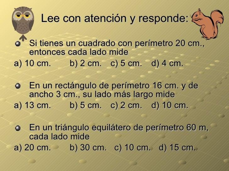 Lee con atención y responde: <ul><li>Si tienes un cuadrado con perímetro 20 cm., entonces cada lado mide </li></ul><ul><li...