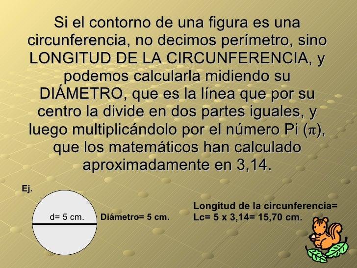 Si el contorno de una figura es una circunferencia, no decimos perímetro, sino LONGITUD DE LA CIRCUNFERENCIA, y podemos ca...