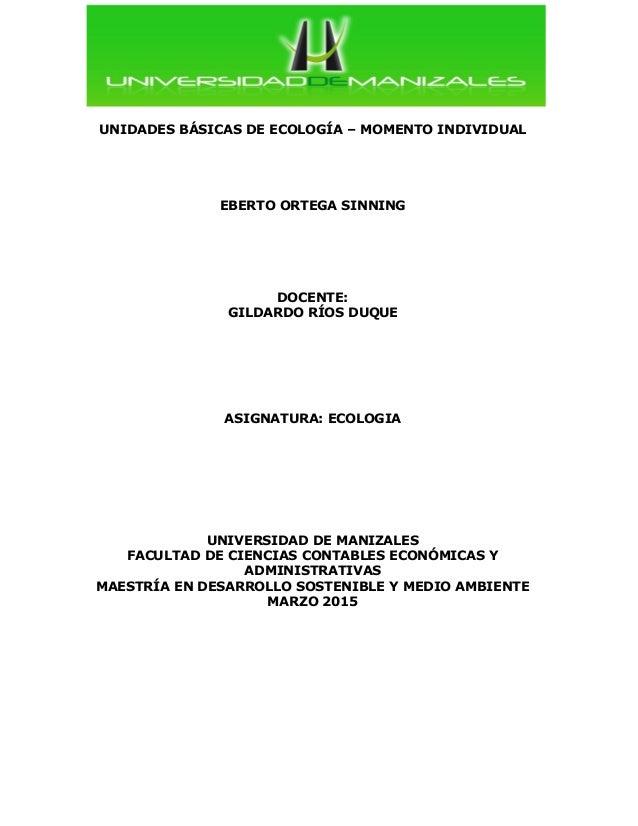UNIDADES BÁSICAS DE ECOLOGÍA – MOMENTO INDIVIDUAL EBERTO ORTEGA SINNING DOCENTE: GILDARDO RÍOS DUQUE ASIGNATURA: ECOLOGIA ...