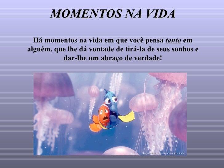 MOMENTOS NA VIDA Há momentos na vida em que você pensa  tanto  em alguém, que lhe dá vontade de tirá-la de seus sonhos e d...