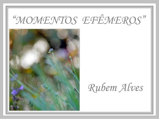"""""""MOMENTOS EFÊMEROS"""" Rubem Alves"""