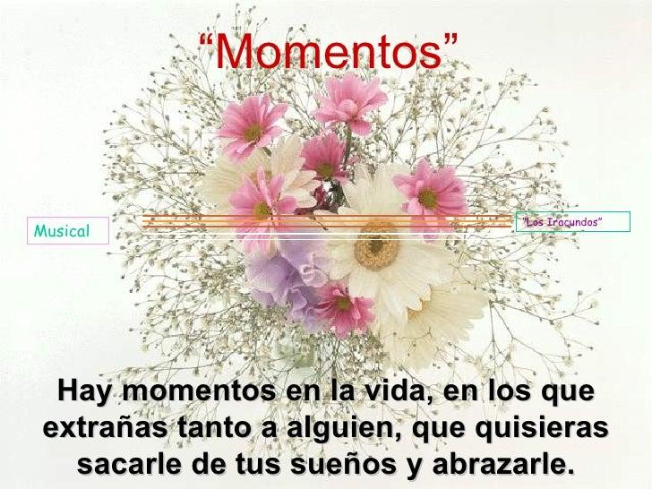 """Hay momentos en la vida, en los que extrañas tanto a alguien, que quisieras sacarle de tus sueños y abrazarle . """" Momentos..."""