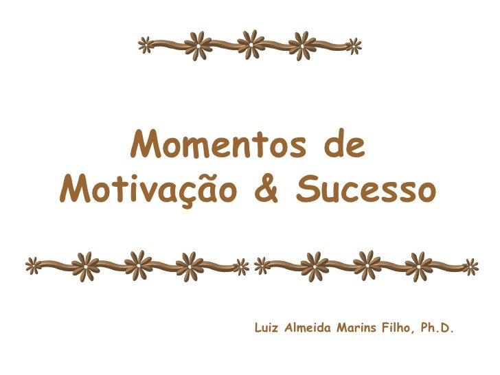 Momentos de Motivação e Sucesso Momentos de Motivação & Sucesso Luiz Almeida Marins Filho, Ph.D.