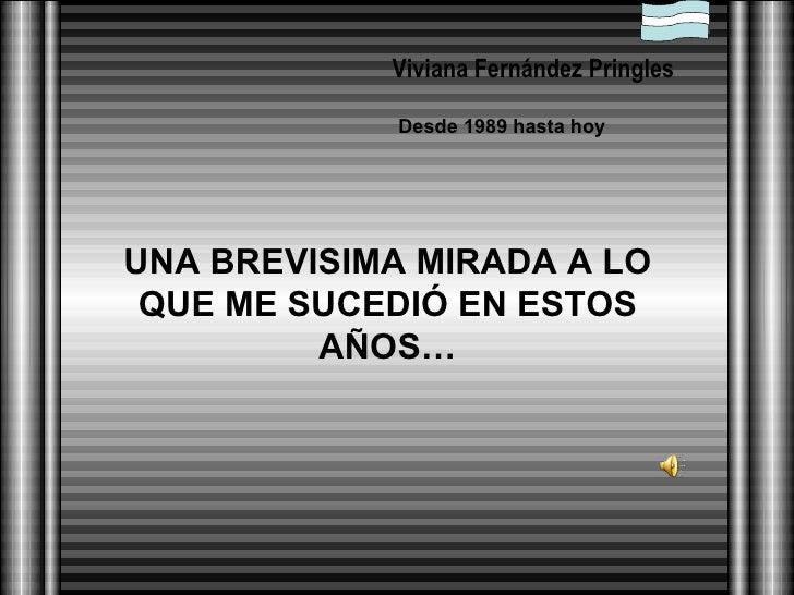 UNA BREVISIMA MIRADA A LO QUE ME SUCEDIÓ EN ESTOS AÑOS… Viviana Fernández Pringles Desde 1989 hasta hoy