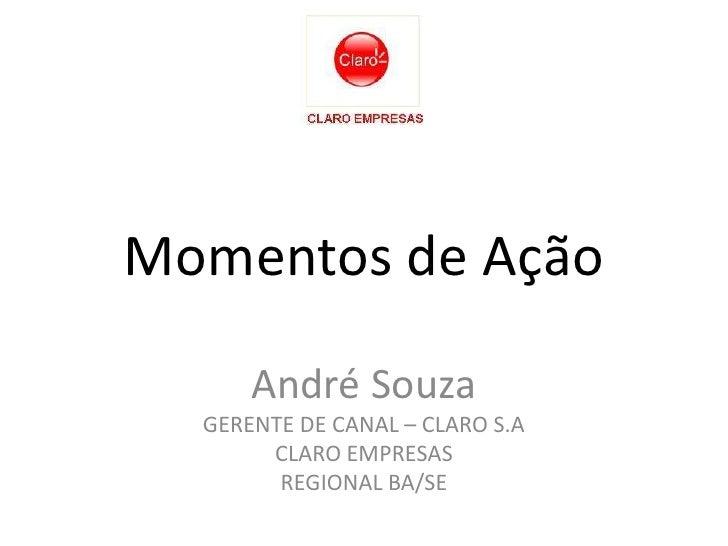 Momentos de Ação<br />André Souza<br />GERENTE DE CANAL – CLARO S.A<br />CLARO EMPRESAS<br />REGIONAL BA/SE<br />
