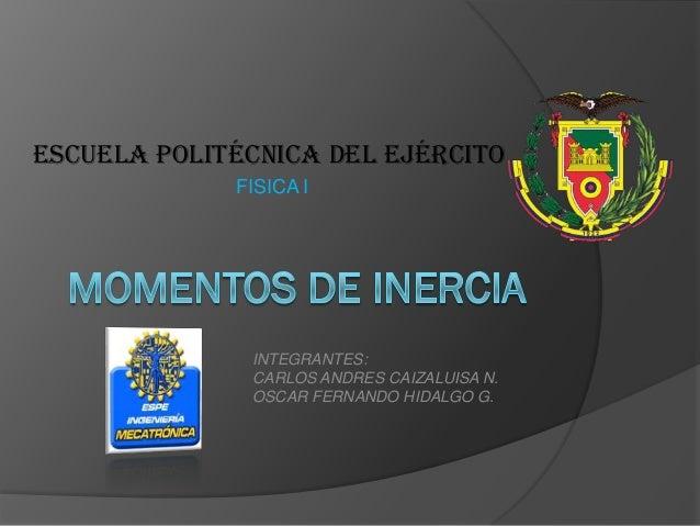 ESCUELA POLITÉCNICA DEL EJÉRCITO             FISICA I              INTEGRANTES:              CARLOS ANDRES CAIZALUISA N.  ...