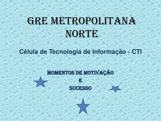 Célula de Tecnologia de Informação - CTI Momentos de Motivação e Sucesso GRE METROPOLITANA NORTE