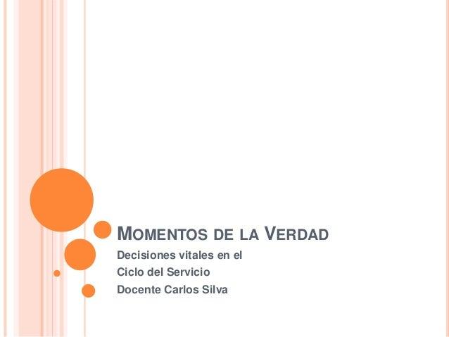 MOMENTOS DE LA VERDAD  Decisiones vitales en el  Ciclo del Servicio  Docente Carlos Silva