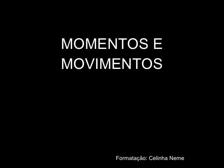 MOMENTOS E MOVIMENTOS Formatação: Celinha Neme