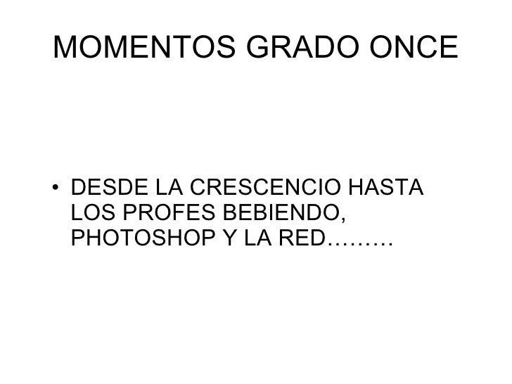 MOMENTOS GRADO ONCE <ul><li>DESDE LA CRESCENCIO HASTA LOS PROFES BEBIENDO, PHOTOSHOP Y LA RED……… </li></ul>