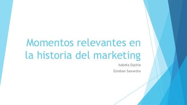 Momentos relevantes en la historia del marketing Isabela Espitia Esteban Saavedra