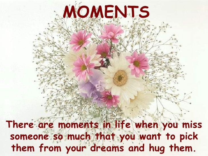 MOMENTS     There are moments in life when you miss  someone so much that you want to pick  them from your dreams and hug ...