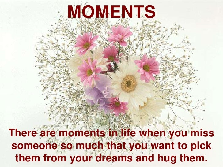 MOMENTS<br />There are moments in life when you miss someone so much that you want to pick them from your dreams and hug t...