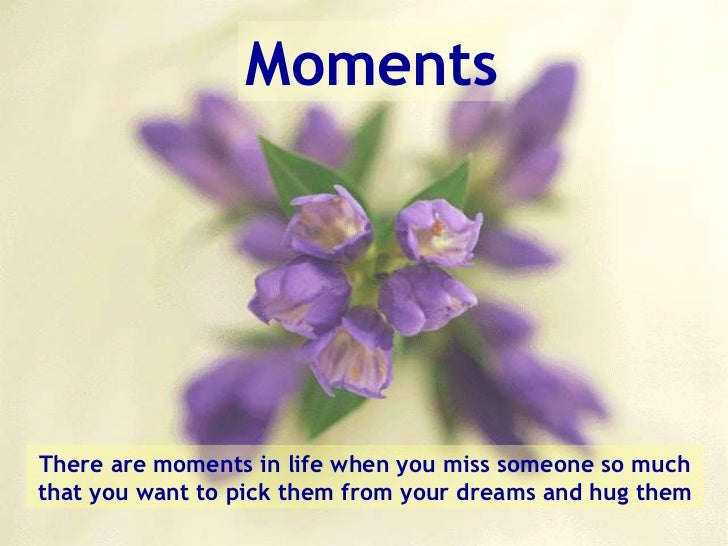Moments There are moments in life when you miss someone so much that you want to pick them from your dreams and hug them