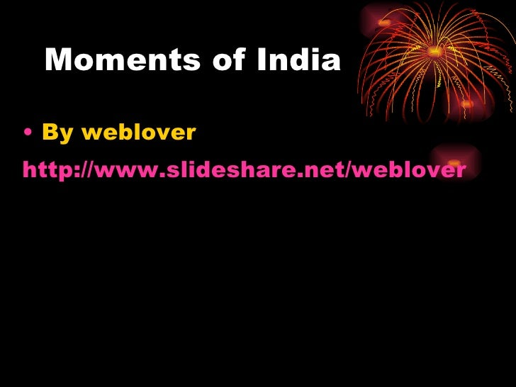 Moments of India <ul><li>By weblover </li></ul><ul><li>http:// www.slideshare.net/weblover </li></ul>