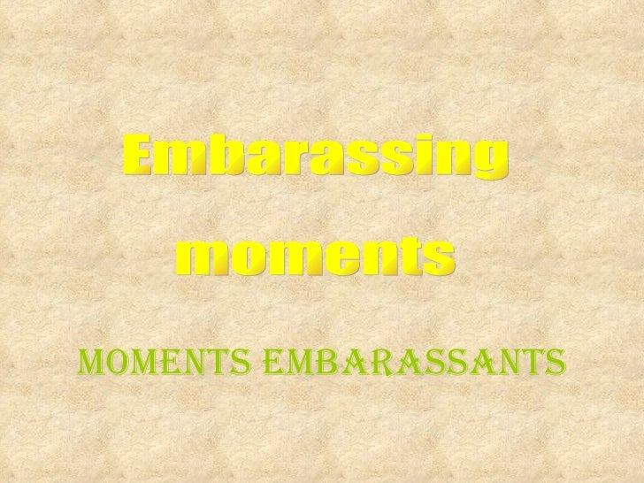 Embarassing moments Moments embarassants