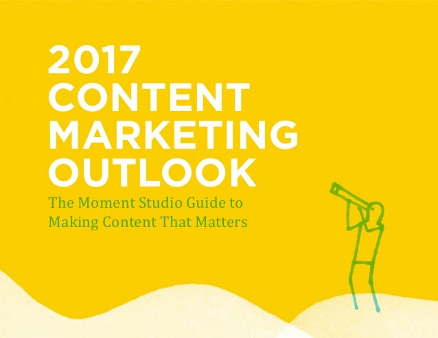 2017 CONTENT MARKETING OUTLOOK The Moment Studio Guide to Making Content That Matters
