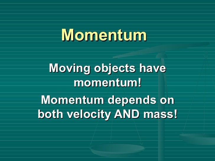 Momentum Moving objects have momentum! Momentum depends on both velocity AND mass!