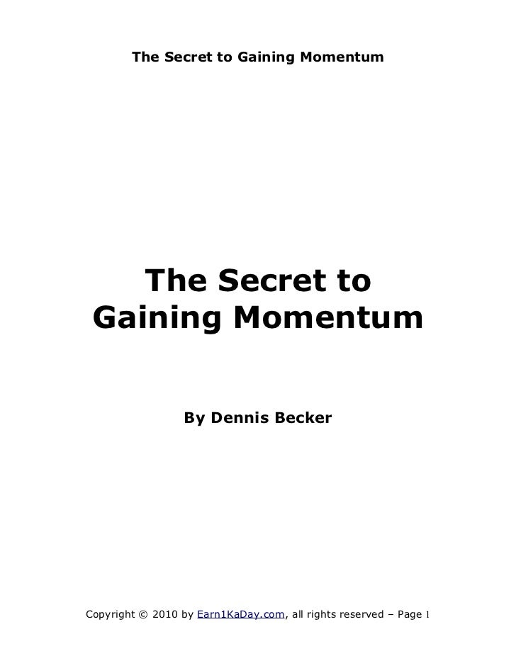 The Secret to Gaining Momentum    The Secret to Gaining Momentum                  By Dennis BeckerCopyright © 2010 by Earn...