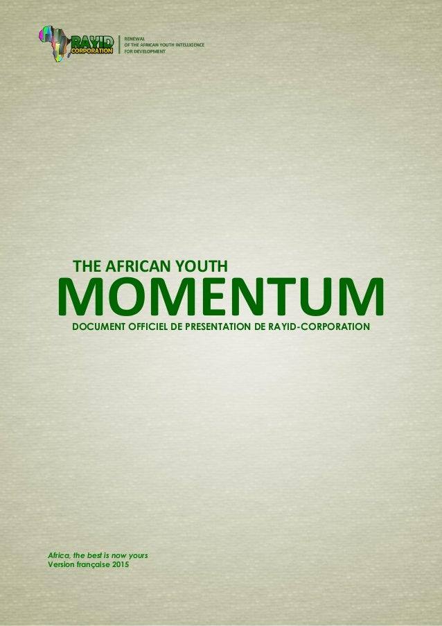 0 | Momentum of RAYID-Corporation THE AFRICAN YOUTH MOMENTUM Africa, the best is now yours Version française 2015 DOCUMENT...