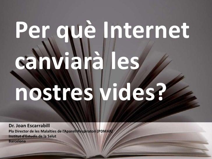 Per què Internet canviarà les nostres vides?<br />Dr. Joan Escarrabill<br />Pla Director de les Malalties de l'AparellResp...