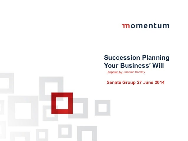 Succession Planning Your Business' Will Prepared by: Graeme Horsley Senate Group 27 June 2014