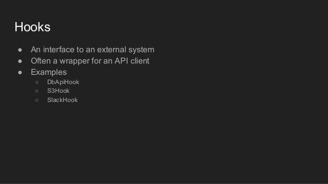● An interface to an external system ● Often a wrapper for an API client ● Examples ○ DbApiHook ○ S3Hook ○ SlackHook Hooks