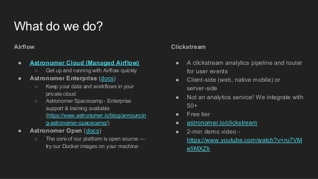 What do we do? Airflow ● Astronomer Cloud (Managed Airflow) ○ Get up and running with Airflow quickly ● Astronomer Enterpr...