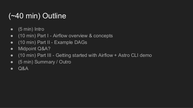 (~40 min) Outline ● (5 min) Intro ● (10 min) Part I - Airflow overview & concepts ● (10 min) Part II - Example DAGs ● Midp...
